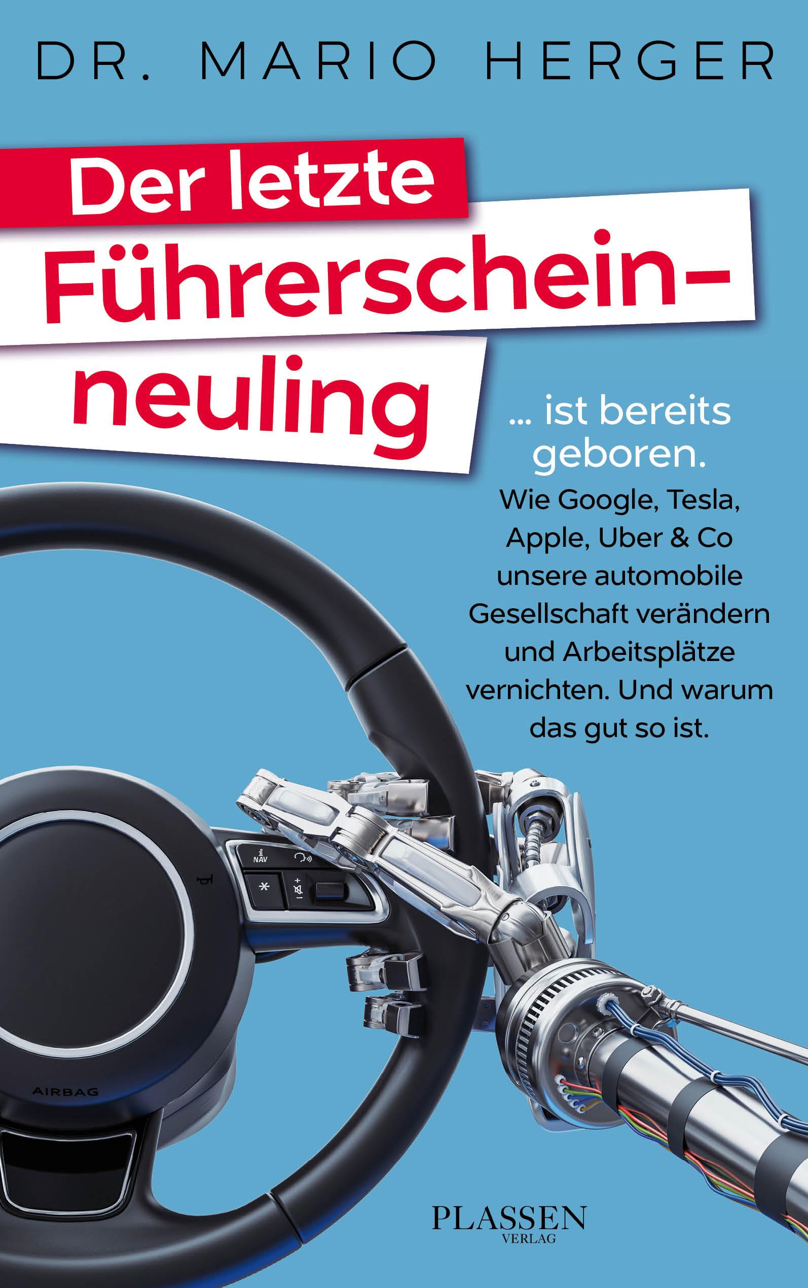Der letzte Führerscheinneuling ... ist bereits geboren. Wie Google, Tesla, Apple, Uber & Co unsere automobile Gesellschaft verändern und Arbeitsplätze vernichten. Und warum das gut so ist.