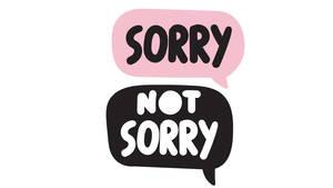 Sorry not sorry: Heute schon entschuldigt?